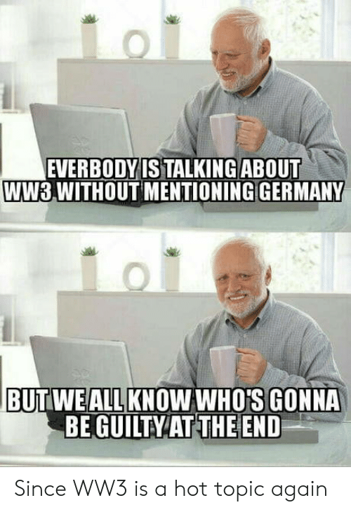 Germany, Hot Topic, and Ww3: EVERBODYIS TALKING ABOUT  WW3,WITHOUT MENTIONING GERMANY  BUTWEALLKNOWWHO'S GONNA  BE GUILTY AT THE END Since WW3 is a hot topic again
