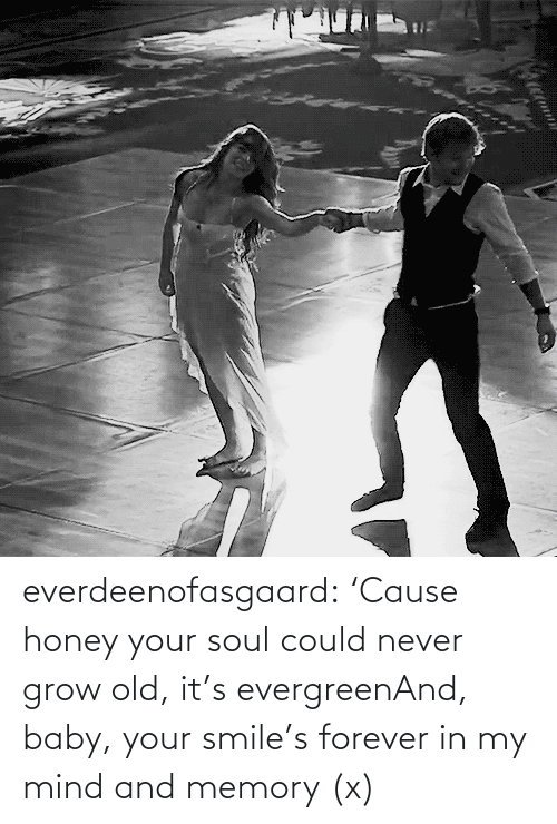 Never Grow: everdeenofasgaard:  'Cause honey your soul could never grow old, it's evergreenAnd, baby, your smile's forever in my mind and memory(x)