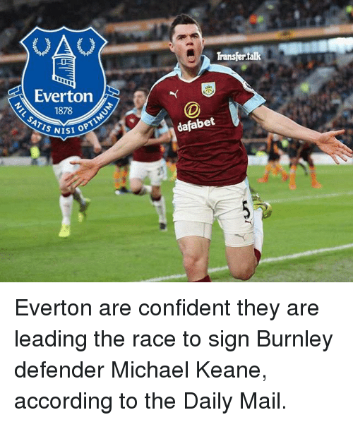 keane: Everton  1878  SATIS NISI OPTI  Transfertak  dafabet Everton are confident they are leading the race to sign Burnley defender Michael Keane, according to the Daily Mail.