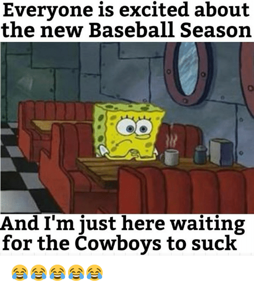 Baseball, Dallas Cowboys, and Nfl: Evervone is excited about  the new Baseball Season  And I'm just here waiting  for the Cowboys to suck 😂😂😂😂😂