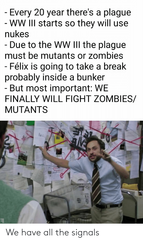 Will Fight: Every 20 year there's a plague  - WW III starts so they will use  nukes  - Due to the WW III the plague  must be mutants or zombies  - Félix is going to take a break  probably inside a bunker  - But most important: WE  FINALLY WILL FIGHT ZOMBIES/  MUTANTS We have all the signals