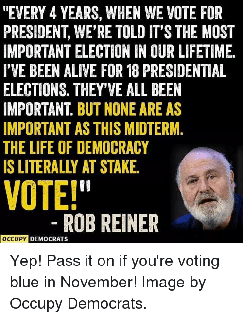 "presidential elections: ""EVERY 4 YEARS, WHEN WE VOTE FOR  PRESIDENT, WE'RE TOLD IT'S THE MOST  IMPORTANT ELECTION IN OUR LIFETIME  I'VE BEEN ALIVE FOR 18 PRESIDENTIAL  ELECTIONS. THEY'VE ALL BEEN  IMPORTANT. BUT NONE ARE AS  IMPORTANT AS THIS MIDTERM.  THE LIFE OF DEMOCRACY  IS LITERALLY AT STAKE  VOTE!  ROBREINER  OCCUPY DEMOCRATS Yep! Pass it on if you're voting blue in November! Image by Occupy Democrats."