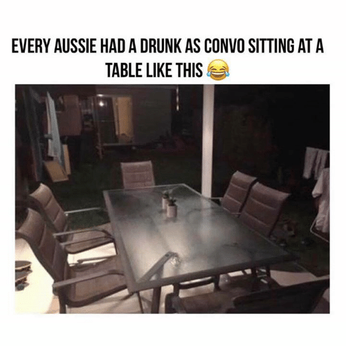 Drunk, Memes, and Aussie: EVERY AUSSIE HAD A DRUNK AS CONVO SITTING AT A  TABLE LIKE THIS