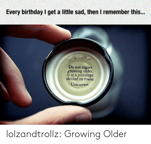 Rowing: Every birthday l get a little sad, then I remember this...  Do not régret  rowing older  is a privilege  denied to many  Unknown lolzandtrollz:  Growing Older