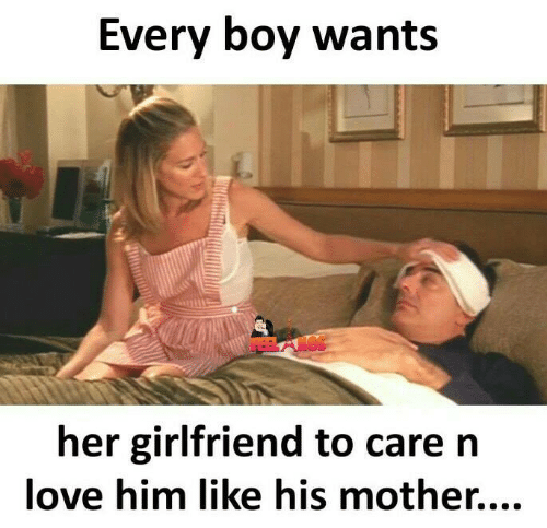 Love, Memes, and Girlfriend: Every bov wants  her girlfriend to care n  love him like his mother....