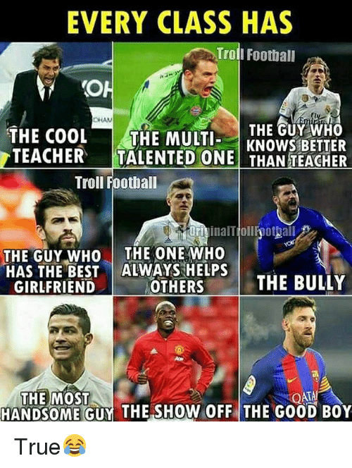 Trol: EVERY CLASS HAS  Trol  I Football  CHAN  THE GUY WHO  THE COOL THE MULTKNOWS BETTER  TEACHER  TALENTED ONE THAN TEACHER  Troll Football  orivinalTiollfoottall  OFiinalTjollhothall  THE GUY WHO THE ONE WHO  HAS THE BEST ALWAYS HELPS  GIRLFRIEND  OTHERS  THE BULLY  THE MOST  HANDSOME GUY THE SHOW OFF THE GOOD BOY True😂