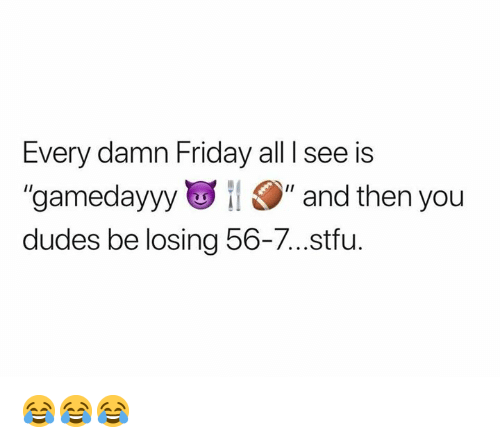 """Friday, Nfl, and Stfu: Every damn Friday all I see is  """"gamedayyy """" and then you  dudes be losing 56-7...stfu. 😂😂😂"""