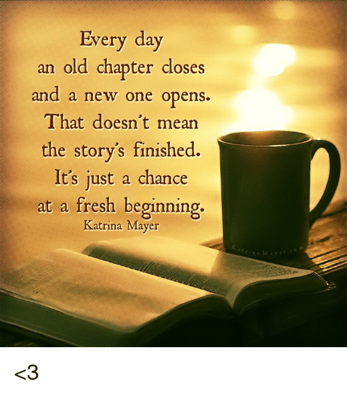 Every Day An Old Chapter Closes And A New One Opens That Doesnt