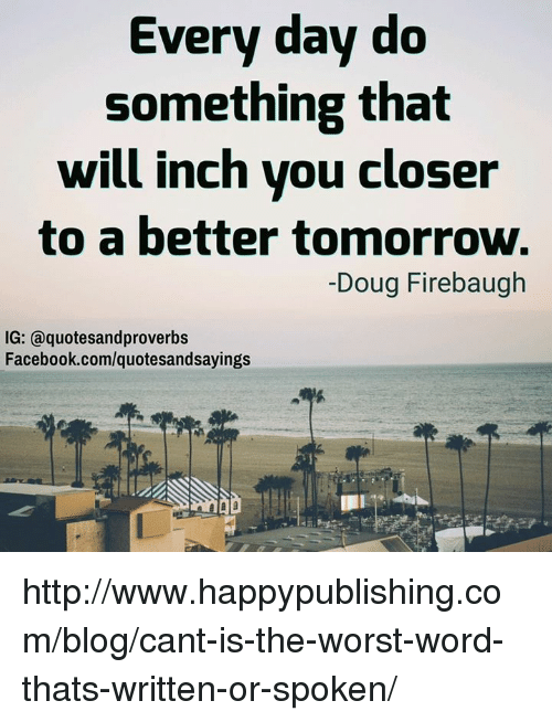 A Better Tomorrow: Every day do  something that  will inch you closer  to a better tomorrow.  Doug Firebaugh  IG: a quotesandproverbs  Facebook.com/quotesandsayings http://www.happypublishing.com/blog/cant-is-the-worst-word-thats-written-or-spoken/