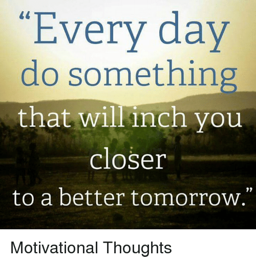 """A Better Tomorrow: """"Every day  do something  that will inch you  closer  to a better tomorrow."""" Motivational Thoughts"""