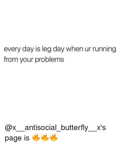 Antisociable: every day is leg day when ur running  from your problems @x__antisocial_butterfly__x's page is 🔥🔥🔥