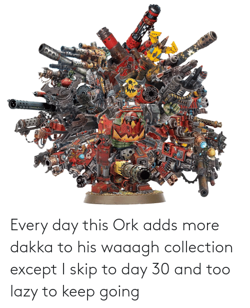 Skip: Every day this Ork adds more dakka to his waaagh collection except I skip to day 30 and too lazy to keep going