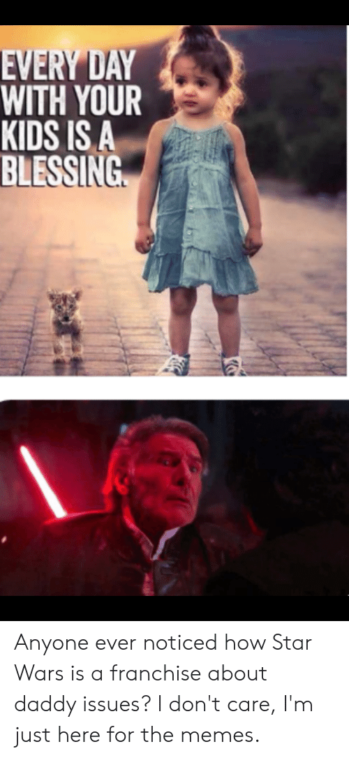 Im Just Here For The: EVERY DAY  WITH YOUR  KIDS IS A  BLESSING Anyone ever noticed how Star Wars is a franchise about daddy issues? I don't care, I'm just here for the memes.