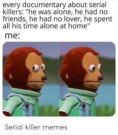 "Being Alone, Friends, and Memes: every documentary about serial  killers: ""he was alone, he had no  friends, he had no lover, he spent  all his time alone at home""  me: Serial killer memes"