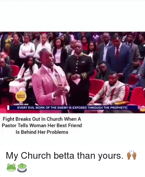 Best Friend, Church, and Memes: EVERY EVIL WORK OF THE ENEMY IS EXPOSED THROUGH THE PROPHETIC  Fight Breaks Out In Church When A  Pastor Tells Woman Her Best Friend  Is Behind Her Problems My Church betta than yours. 🙌🏾🐸🍵