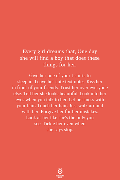 t-shirts: Every girl dreams that, One day  she will find a boy that does these  things for her.  Give her one of your t-shirts to  sleep in. Leave her cute text notes. Kiss her  in front of your friends. Trust her over everyone  else. Tell her she looks beautiful. Look into her  eyes when you talk to her. Let her mess with  your hair. Touch her hair. Just walk around  with her. Forgive her for her mistakes.  Look at her like she's the only you  see. Tickle her even when  she says stop.