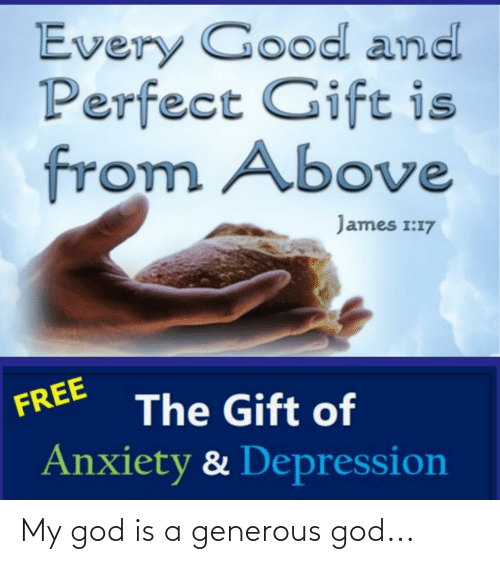 Generous God: Every Good and  Perfect Gift is  from Above  James 1:17  FREE  The Gift of  Anxiety & Depression My god is a generous god...