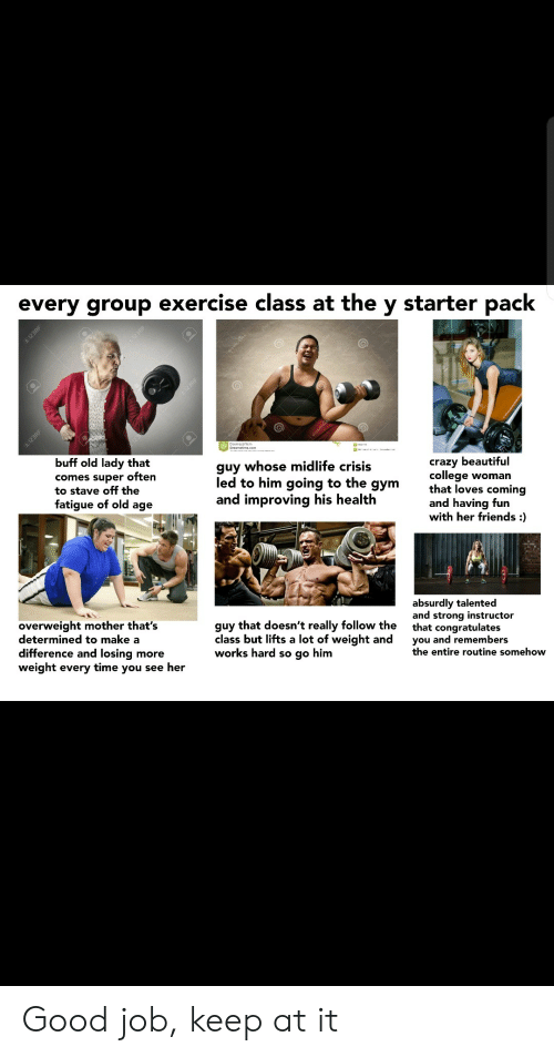 Weight: every group exercise class at the y starter pack  123RF  En12SRE  buff old lady that  guy whose midlife crisis  comes super often  to stave off the  fatigue of old age  crazy beautiful  college woman  that loves coming  and having fun  with her friends :  led to him going to the  дym  and improving his health  absurdly talented  and strong instructor  that congratulates  you and remembers  the entire routine somehow  overweight mother that's  determined to make a  difference and losing more  weight every time you see her  guy that doesn't really follow the  class but lifts a lot of weight and  works hard so go him  I123RF  1298F Good job, keep at it
