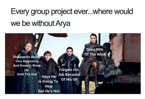 Work, At&t, and Help: Every group project ever...where would  we be without Arya  Does 99%  Of The Work f  Disappears At T  ery Beginning  And Doesn't Show  Up  Until The end  Forgets His  says He of His GR  Job Because  Is Going To  Help  But He's Not