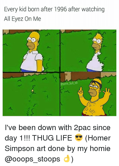 Homer Simpson, Homie, and Life: Every kid born after 1996 after watching  All Eyez On Me  @some bull ish I've been down with 2pac since day 1!!! THUG LIFE 😎 (Homer Simpson art done by my homie @ooops_stoops 👌)