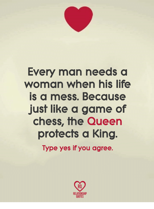Life, Memes, and Chess: Every man needs a  woman when his life  is a mess. Because  just like a game of  chess, the Queern  protects a King.  Type yes if you agree.  RO  RELATIONSHIP  QUOTES