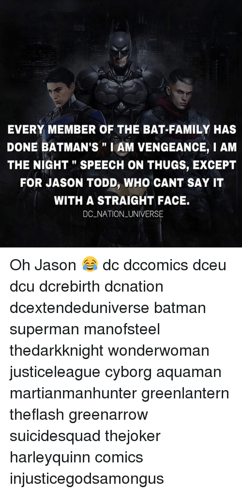 "I Am The Night: EVERY MEMBER OF THE BAT-FAMILY HAS  DONE BATMAN'S"" I AM VENGEANCE, I AM  THE NIGHT"" SPEECH ON THUGS, EXCEPT  FOR JASON TODD, WHO CANT SAY IT  WITH A STRAIGHT FACE.  DC NATION _UNIVERSE Oh Jason 😂 dc dccomics dceu dcu dcrebirth dcnation dcextendeduniverse batman superman manofsteel thedarkknight wonderwoman justiceleague cyborg aquaman martianmanhunter greenlantern theflash greenarrow suicidesquad thejoker harleyquinn comics injusticegodsamongus"