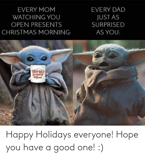 greatest: EVERY MOM  EVERY DAD  WATCHING YOU  JUST AS  OPEN PRESENTS  SURPRISED  CHRISTMAS MORNING:  AS YOU:  World's  Greatest  Mom Happy Holidays everyone! Hope you have a good one! :)