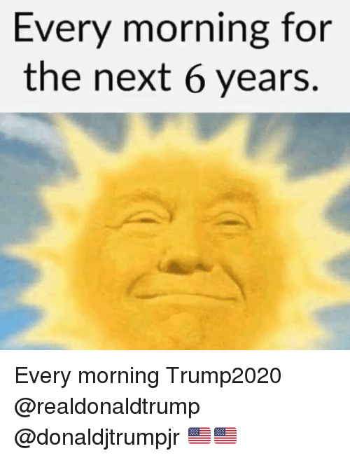 Memes, 🤖, and Next: Every morning for  the next 6 years. Every morning Trump2020 @realdonaldtrump @donaldjtrumpjr 🇺🇸🇺🇸