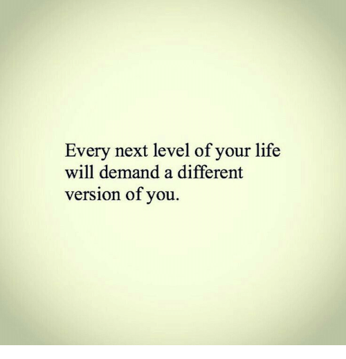 Life, Next, and Will: Every next level of your life  will demand a different  version of you.