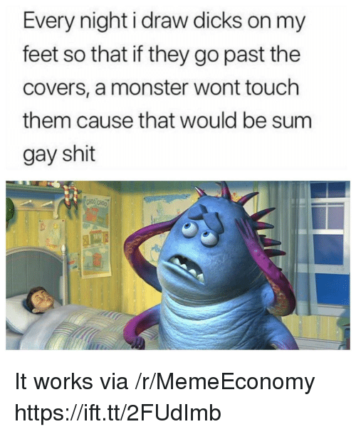 Dicks, Monster, and Shit: Every night i draw dicks on my  feet so that if they go past the  covers, a monster wont touch  them cause that would be sum  gay shit It works via /r/MemeEconomy https://ift.tt/2FUdImb
