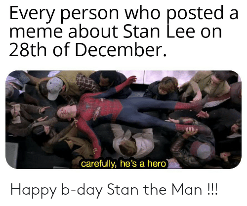 Who Meme: Every person who  meme about Stan Lee on  28th of December.  posted a  carefully, he's a hero Happy b-day Stan the Man !!!