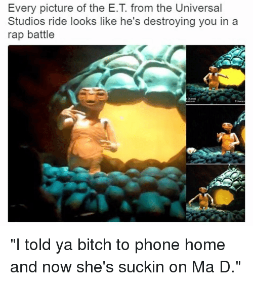 "Rap Battles: Every picture of the E.T from the Universal  Studios ride looks like he's destroying you in a  rap battle ""I told ya bitch to phone home and now she's suckin on Ma D."""