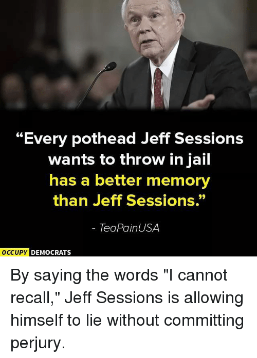 """Jail, Memes, and Pain: """"Every pothead Jeff Sessions  wants to throw in jail  has a better memory  than Jeff Sessions.""""  Tea Pain USA  OCCUPY DEMOCRATS By saying the words """"I cannot recall,"""" Jeff Sessions is allowing himself to lie without committing perjury."""