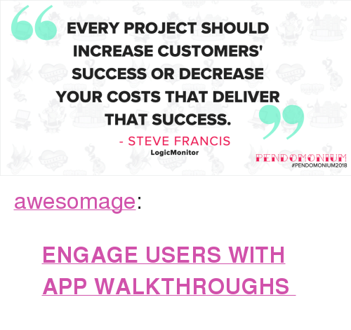 "walkthrough: EVERY PROJECT SHOULD  INCREASE CUSTOMERS  SUCCESS OR DECREASE  YOUR COSTS THAT DELIVER  THAT SUCCESS.  STEVE FRANCIS  LogicMonitor  <p><a href=""https://awesomage.tumblr.com/post/173074826680/engage-users-with-app-walkthroughs"" class=""tumblr_blog"">awesomage</a>:</p><blockquote><p style="""">  <b><a href=""https://t.umblr.com/redirect?z=https%3A%2F%2Fwww.pendo.io%2Fproduct-experience%2Fapp-walkthrough.html&amp;t=Y2E2MTdkMjNiY2U4OTU4ZDgwMGE1ZTA3MDg2MWM4YmVkNzljYzkzNCx4RDh5T1VHcA%3D%3D&amp;b=t%3ArZ7V3tkxrcVkYLaR_WqIuQ&amp;p=https%3A%2F%2Fawesomage.tumblr.com%2Fpost%2F173042536095%2Fengage-users-with-app-walkthroughs&amp;m=0"">ENGAGE USERS WITH APP WALKTHROUGHS </a></b>  <br/></p></blockquote>"