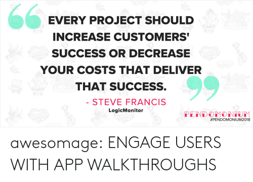 walkthrough: EVERY PROJECT SHOULD  INCREASE CUSTOMERS  SUCCESS OR DECREASE  YOUR COSTS THAT DELIVER  THAT SUCCESS.  STEVE FRANCIS  LogicMonitor  awesomage:  ENGAGE USERS WITH APP WALKTHROUGHS