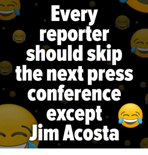 Next, Press, and Jim: Every  reporter  should skip  the next press  conference  except  Jim Acosta