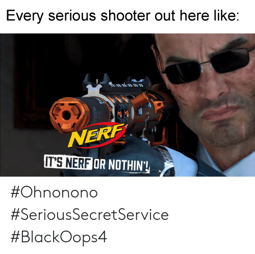 Nerf, Shooter, and Like: Every serious shooter out here like:  NERF  IT'S NERF OR NOTHIN'! #Ohnonono #SeriousSecretService #BlackOops4