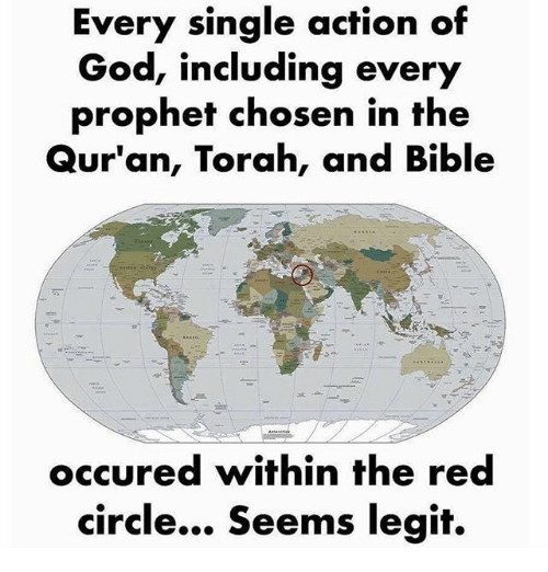 God, Memes, and Bible: Every single action of  God, including every  prophef chosen in the  Qur'an, Torah, and Bible  occured within the red  circle... Seems legit.