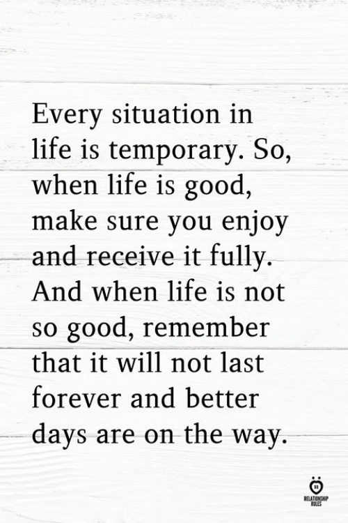 Better Days: Every situation in  life is temporary. So,  when life is good,  maKe sure you enjoy  and receive it fully.  And when life is not  so good, remember  that it will not last  forever and better  days are on the way.