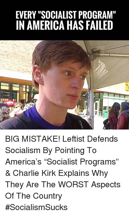 """America, Charlie, and Memes: EVERY """"SOCIALIST PROGRAM""""  IN AMERICA HAS FAILED BIG MISTAKE! Leftist Defends Socialism By Pointing To America's """"Socialist Programs"""" & Charlie Kirk Explains Why They Are The WORST Aspects Of The Country #SocialismSucks"""