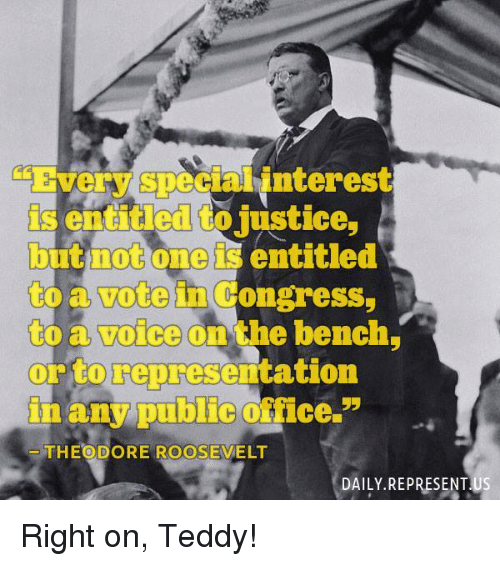 Memes, 🤖, and Congress: Every Specialinterest  is entitled to justice  but not one is entitled  to Congress,  to a voice on the bench  or to representation  in any public fice.  55  THEODORE ROOSEVELT  DAILY REPRESENTUS Right on, Teddy!