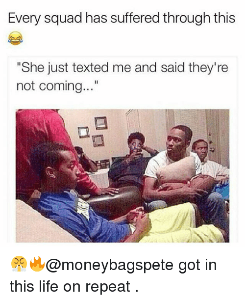 "Squade: Every squad has suffered through this  ""She just texted me and said they're  not coming..."" 😤🔥@moneybagspete got in this life on repeat ."