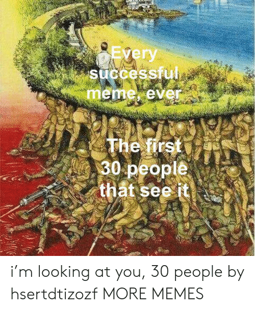 Dank, Meme, and Memes: Every  successful  meme ever  The first  30 people  that see it i'm looking at you, 30 people by hsertdtizozf MORE MEMES