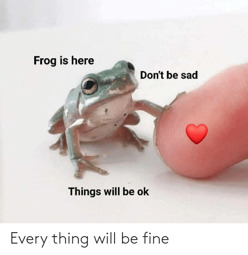 fine: Every thing will be fine