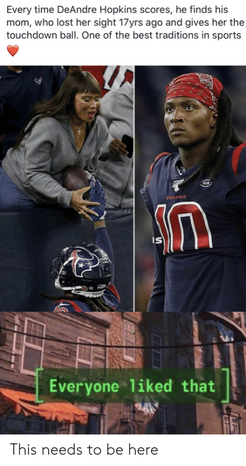 Scores: Every time DeAndre Hopkins scores, he finds his  mom, who lost her sight 17yrs ago and gives her the  touchdown ball. One of the best traditions in sports  TEXANS  IS  Everyone liked that This needs to be here