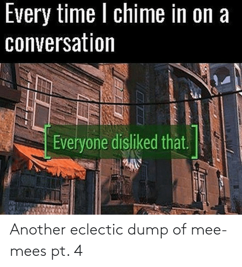 In On: Every time I chime in on a  conversation  Everyone disliked that.  EXAPI Another eclectic dump of mee-mees pt. 4