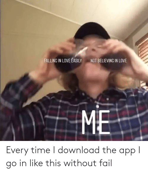 Every: Every time I download the app I go in like this without fail