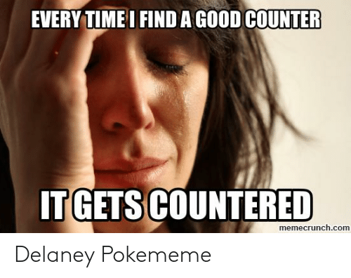 Good, Time, and Com: EVERY TIME I FIND A GOOD COUNTER  IT GETS COUNTERED  memecrunch.com Delaney Pokememe