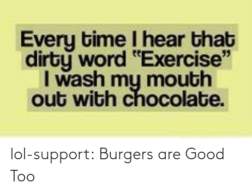"I Hear That: Every time I hear that  dirty word ""Exercise""  I wash my mouth  out with chocolate. lol-support:  Burgers are Good Too"