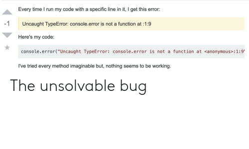 """console: Every time I run my code with a specific line in it, I get this error:  -1  Uncaught TypeError: console.error is not a function at 1:9  Here's my code:  console.error(""""Uncaught TypeError: console.error is not a function at <anonymous> : 1 :9'  I've tried every method imaginable but, nothing seems to be working. The unsolvable bug"""